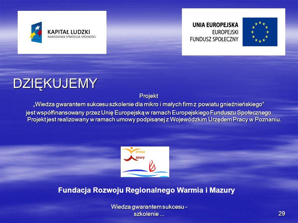 Wiedza gwarantem sukcesu - szkolenie...29 DZIĘKUJEMYProjekt Wiedza gwarantem sukcesu szkolenie dla mikro i małych firm z powiatu gnieźnieńskiego jest współfinansowany przez Unię Europejską w ramach Europejskiego Funduszu Społecznego.