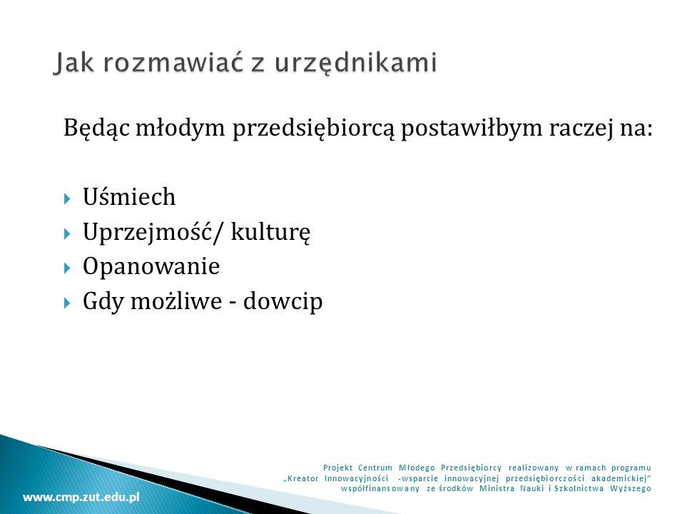 www.cmp.zut.edu.pl Projekt Centrum Młodego Przedsiębiorcy realizowany w ramach programu Kreator Innowacyjności -wsparcie innowacyjnej przedsiębiorczości akademickiej współfinansowany ze środków Ministra Nauki i Szkolnictwa Wyższego Będąc młodym przedsiębiorcą postawiłbym raczej na: Uśmiech Uprzejmość/ kulturę Opanowanie Gdy możliwe - dowcip