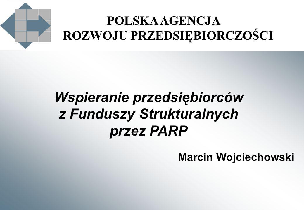 POLSKA AGENCJA ROZWOJU PRZEDSIĘBIORCZOŚCI Marcin Wojciechowski Wspieranie przedsiębiorców z Funduszy Strukturalnych przez PARP