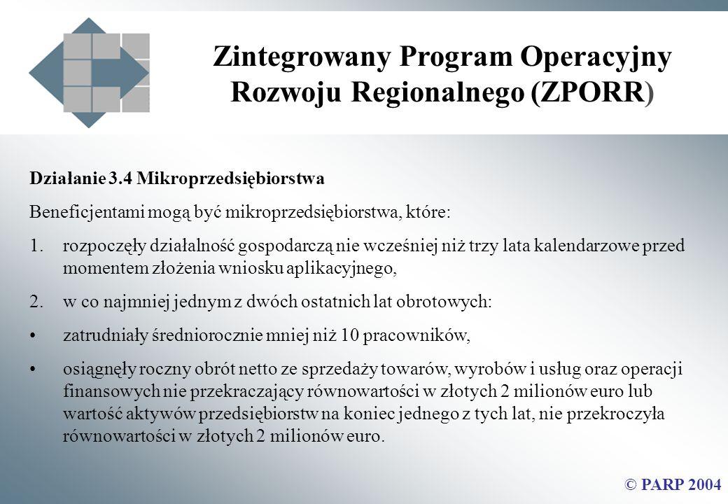 Zintegrowany Program Operacyjny Rozwoju Regionalnego (ZPORR) © PARP 2004 Działanie 3.4 Mikroprzedsiębiorstwa Beneficjentami mogą być mikroprzedsiębiorstwa, które: 1.rozpoczęły działalność gospodarczą nie wcześniej niż trzy lata kalendarzowe przed momentem złożenia wniosku aplikacyjnego, 2.w co najmniej jednym z dwóch ostatnich lat obrotowych: zatrudniały średniorocznie mniej niż 10 pracowników, osiągnęły roczny obrót netto ze sprzedaży towarów, wyrobów i usług oraz operacji finansowych nie przekraczający równowartości w złotych 2 milionów euro lub wartość aktywów przedsiębiorstw na koniec jednego z tych lat, nie przekroczyła równowartości w złotych 2 milionów euro.