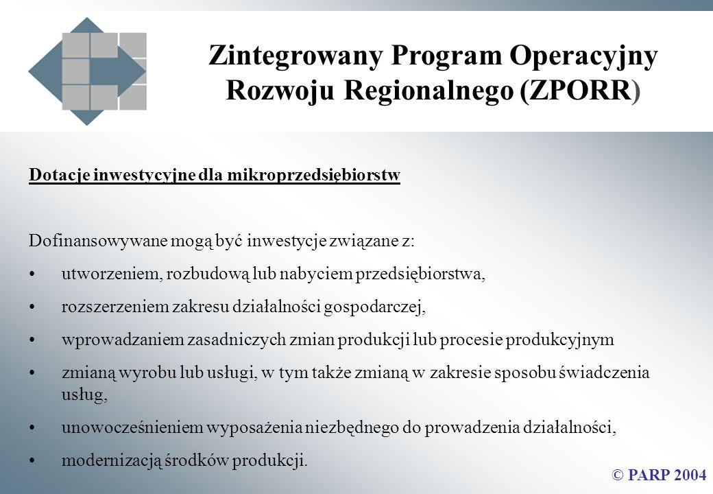 Zintegrowany Program Operacyjny Rozwoju Regionalnego (ZPORR) © PARP 2004 Dotacje inwestycyjne dla mikroprzedsiębiorstw Dofinansowywane mogą być inwestycje związane z: utworzeniem, rozbudową lub nabyciem przedsiębiorstwa, rozszerzeniem zakresu działalności gospodarczej, wprowadzaniem zasadniczych zmian produkcji lub procesie produkcyjnym zmianą wyrobu lub usługi, w tym także zmianą w zakresie sposobu świadczenia usług, unowocześnieniem wyposażenia niezbędnego do prowadzenia działalności, modernizacją środków produkcji.