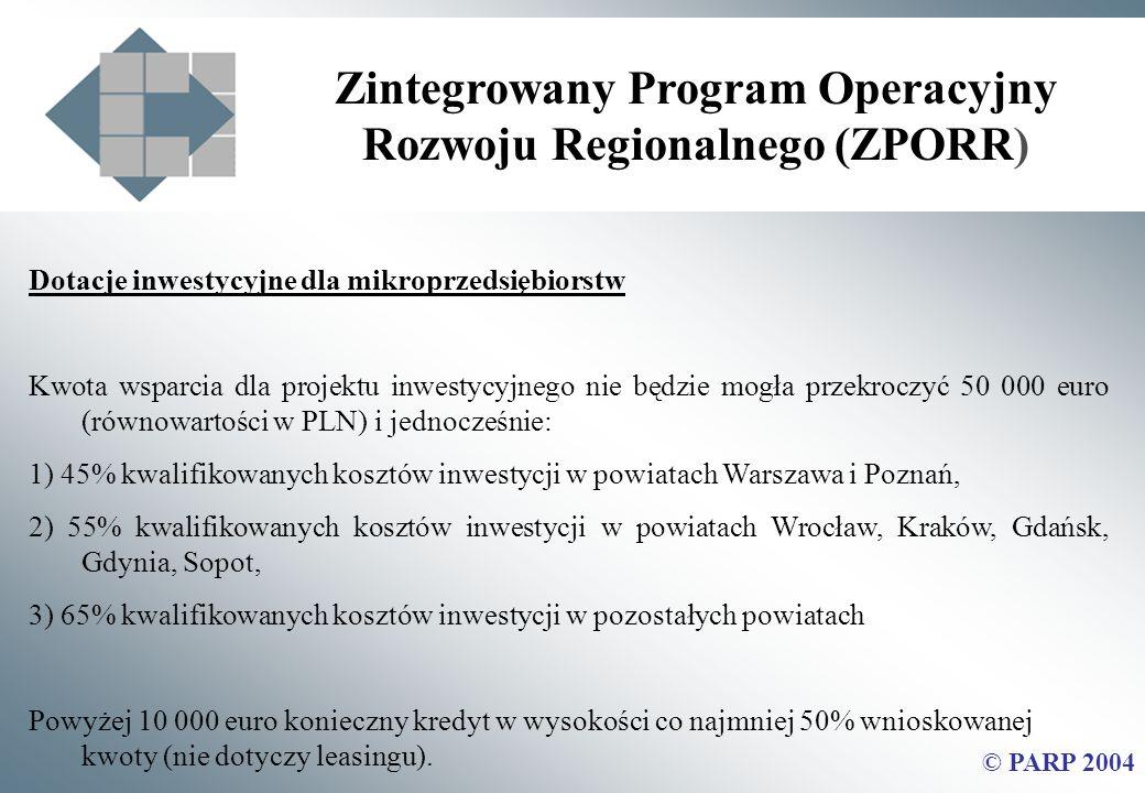 Zintegrowany Program Operacyjny Rozwoju Regionalnego (ZPORR) © PARP 2004 Dotacje inwestycyjne dla mikroprzedsiębiorstw Kwota wsparcia dla projektu inwestycyjnego nie będzie mogła przekroczyć 50 000 euro (równowartości w PLN) i jednocześnie: 1) 45% kwalifikowanych kosztów inwestycji w powiatach Warszawa i Poznań, 2) 55% kwalifikowanych kosztów inwestycji w powiatach Wrocław, Kraków, Gdańsk, Gdynia, Sopot, 3) 65% kwalifikowanych kosztów inwestycji w pozostałych powiatach Powyżej 10 000 euro konieczny kredyt w wysokości co najmniej 50% wnioskowanej kwoty (nie dotyczy leasingu).