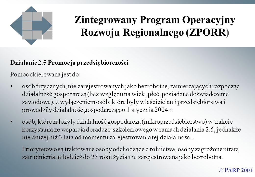 Zintegrowany Program Operacyjny Rozwoju Regionalnego (ZPORR) © PARP 2004 Działanie 2.5 Promocja przedsiębiorczości Pomoc skierowana jest do: osób fizycznych, nie zarejestrowanych jako bezrobotne, zamierzających rozpocząć działalność gospodarczą (bez względu na wiek, płeć, posiadane doświadczenie zawodowe), z wyłączeniem osób, które były właścicielami przedsiębiorstwa i prowadziły działalność gospodarczą po 1 stycznia 2004 r.