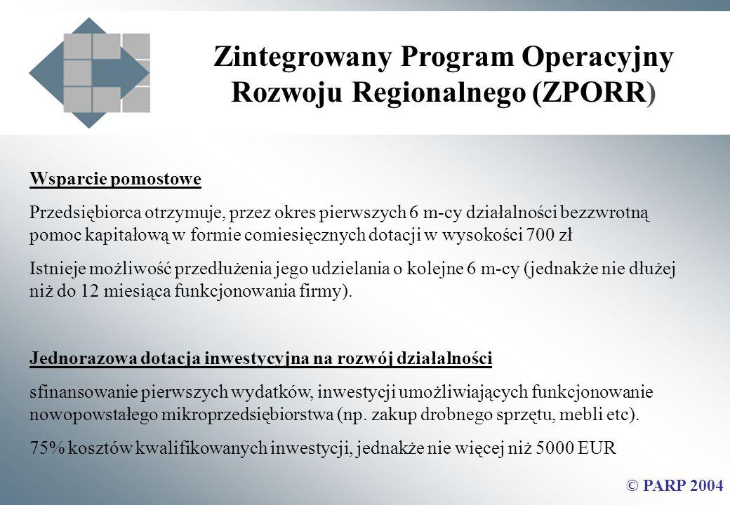 Zintegrowany Program Operacyjny Rozwoju Regionalnego (ZPORR) © PARP 2004 Wsparcie pomostowe Przedsiębiorca otrzymuje, przez okres pierwszych 6 m-cy działalności bezzwrotną pomoc kapitałową w formie comiesięcznych dotacji w wysokości 700 zł Istnieje możliwość przedłużenia jego udzielania o kolejne 6 m-cy (jednakże nie dłużej niż do 12 miesiąca funkcjonowania firmy).
