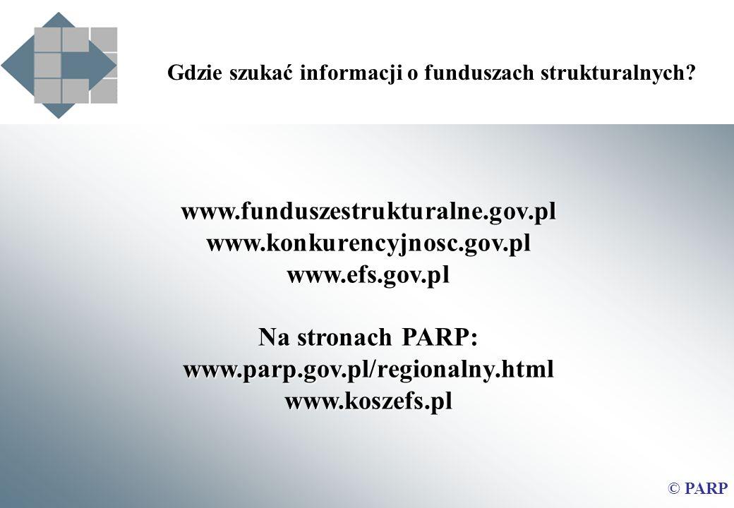 www.funduszestrukturalne.gov.plwww.konkurencyjnosc.gov.plwww.efs.gov.pl Na stronach PARP: www.parp.gov.pl/regionalny.htmlwww.koszefs.pl Gdzie szukać informacji o funduszach strukturalnych.