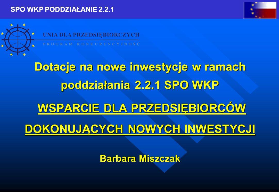 SPO WKP PODDZIAŁANIE 2.2.1 Dotacje na nowe inwestycje w ramach poddziałania 2.2.1 SPO WKP WSPARCIE DLA PRZEDSIĘBIORCÓW DOKONUJĄCYCH NOWYCH INWESTYCJI WSPARCIE DLA PRZEDSIĘBIORCÓW DOKONUJĄCYCH NOWYCH INWESTYCJI Barbara Miszczak