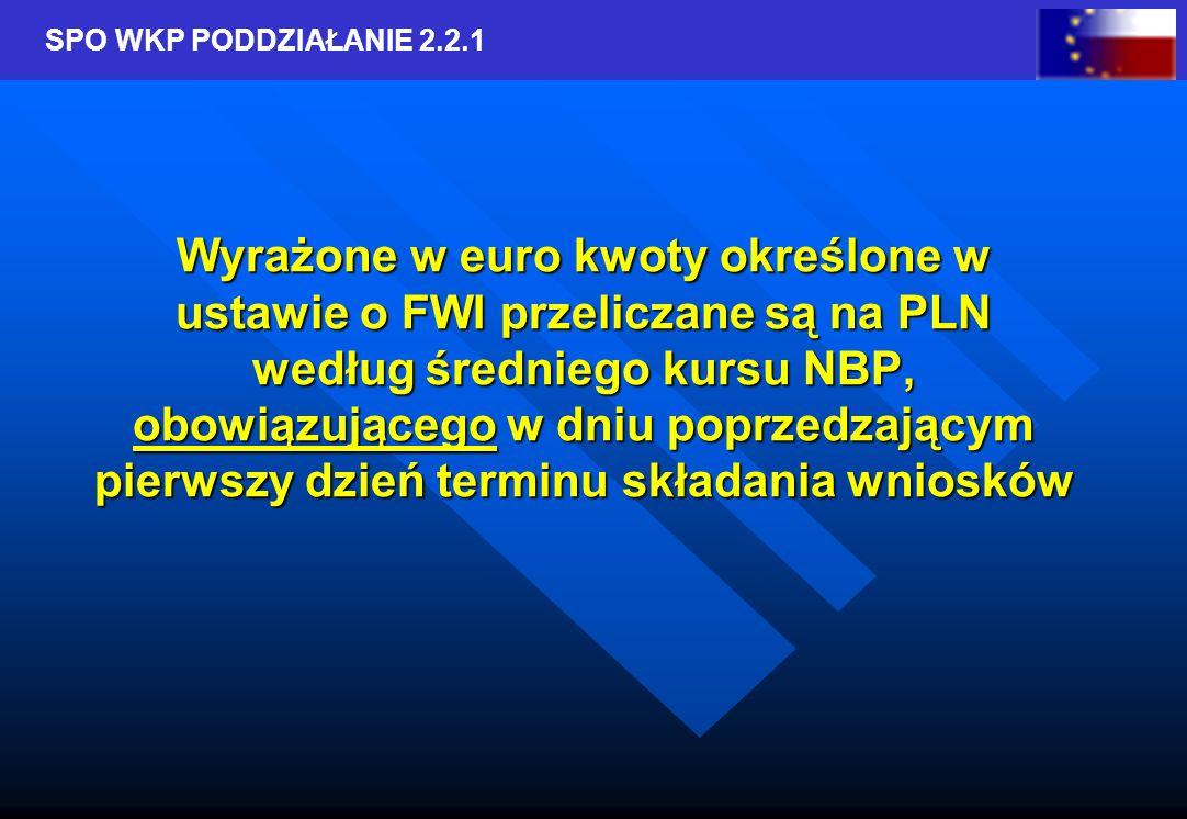 SPO WKP PODDZIAŁANIE 2.2.1 Wyrażone w euro kwoty określone w ustawie o FWI przeliczane są na PLN według średniego kursu NBP, obowiązującego w dniu poprzedzającym pierwszy dzień terminu składania wniosków
