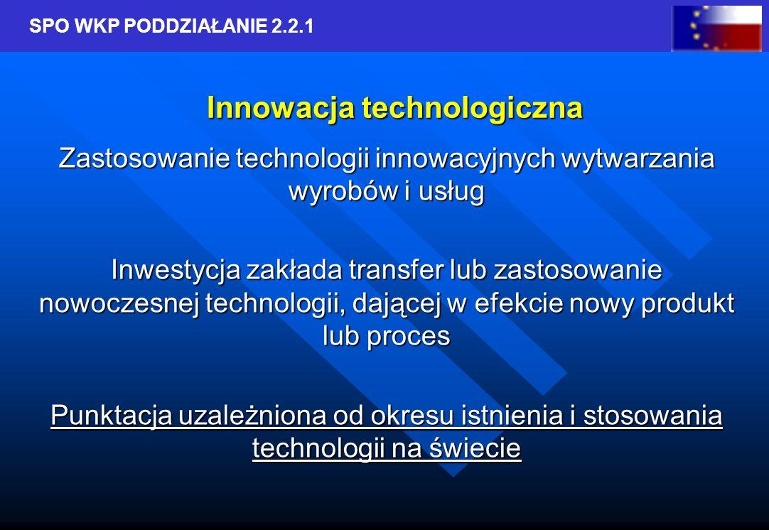 SPO WKP PODDZIAŁANIE 2.2.1 Innowacja technologiczna Zastosowanie technologii innowacyjnych wytwarzania wyrobów i usług Inwestycja zakłada transfer lub zastosowanie nowoczesnej technologii, dającej w efekcie nowy produkt lub proces Punktacja uzależniona od okresu istnienia i stosowania technologii na świecie