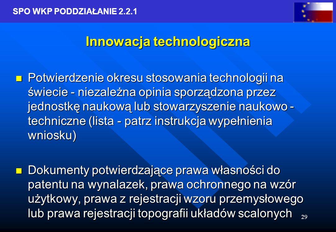 SPO WKP PODDZIAŁANIE 2.2.1 29 Innowacja technologiczna Potwierdzenie okresu stosowania technologii na świecie - niezależna opinia sporządzona przez jednostkę naukową lub stowarzyszenie naukowo - techniczne (lista - patrz instrukcja wypełnienia wniosku) Potwierdzenie okresu stosowania technologii na świecie - niezależna opinia sporządzona przez jednostkę naukową lub stowarzyszenie naukowo - techniczne (lista - patrz instrukcja wypełnienia wniosku) Dokumenty potwierdzające prawa własności do patentu na wynalazek, prawa ochronnego na wzór użytkowy, prawa z rejestracji wzoru przemysłowego lub prawa rejestracji topografii układów scalonych Dokumenty potwierdzające prawa własności do patentu na wynalazek, prawa ochronnego na wzór użytkowy, prawa z rejestracji wzoru przemysłowego lub prawa rejestracji topografii układów scalonych