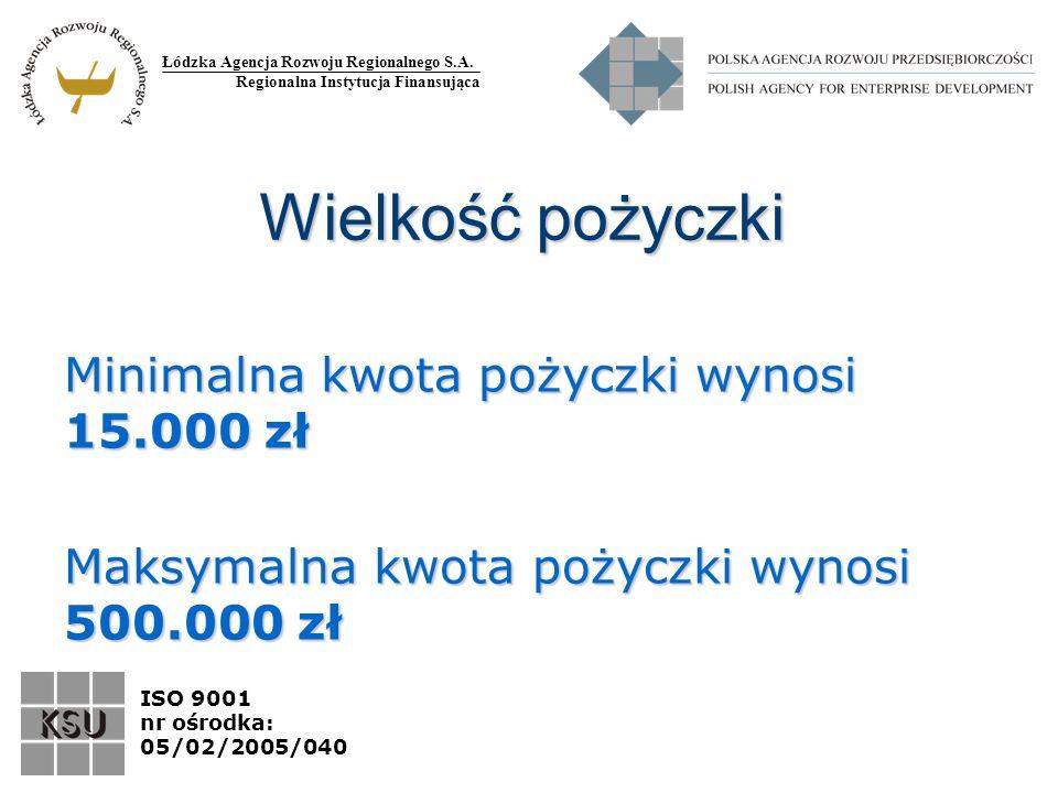 Łódzka Agencja Rozwoju Regionalnego S.A. Regionalna Instytucja Finansująca ISO 9001 nr ośrodka: 05/02/2005/040 Wielkość pożyczki Minimalna kwota pożyc