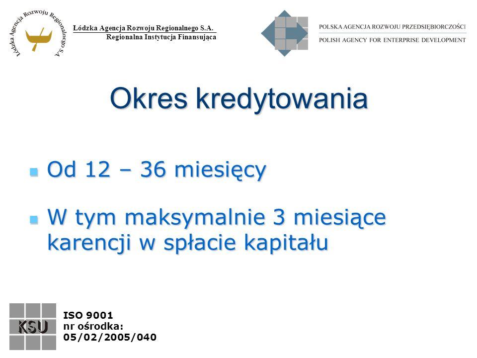 Łódzka Agencja Rozwoju Regionalnego S.A. Regionalna Instytucja Finansująca ISO 9001 nr ośrodka: 05/02/2005/040 Okres kredytowania Od 12 – 36 miesięcy