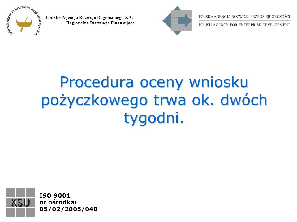 Łódzka Agencja Rozwoju Regionalnego S.A. Regionalna Instytucja Finansująca ISO 9001 nr ośrodka: 05/02/2005/040 Procedura oceny wniosku pożyczkowego tr
