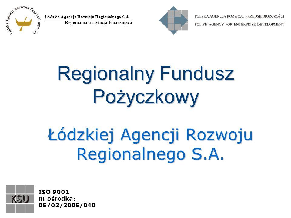 Łódzka Agencja Rozwoju Regionalnego S.A. Regionalna Instytucja Finansująca ISO 9001 nr ośrodka: 05/02/2005/040 Regionalny Fundusz Pożyczkowy Łódzkiej