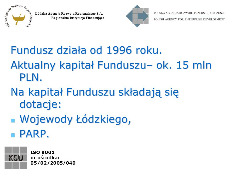 Łódzka Agencja Rozwoju Regionalnego S.A. Regionalna Instytucja Finansująca ISO 9001 nr ośrodka: 05/02/2005/040 Fundusz działa od 1996 roku. Aktualny k