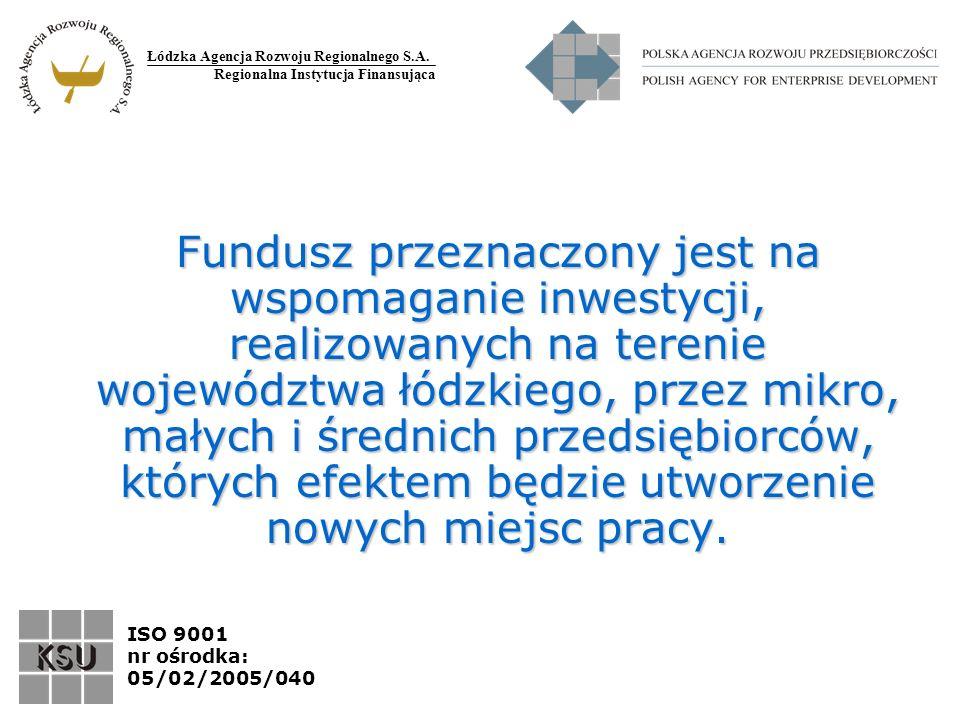Łódzka Agencja Rozwoju Regionalnego S.A. Regionalna Instytucja Finansująca ISO 9001 nr ośrodka: 05/02/2005/040 Fundusz przeznaczony jest na wspomagani
