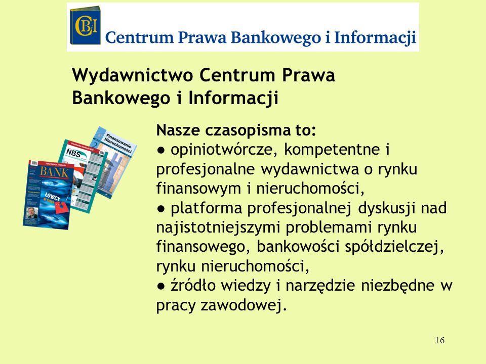 16 Wydawnictwo Centrum Prawa Bankowego i Informacji Nasze czasopisma to: opiniotwórcze, kompetentne i profesjonalne wydawnictwa o rynku finansowym i n