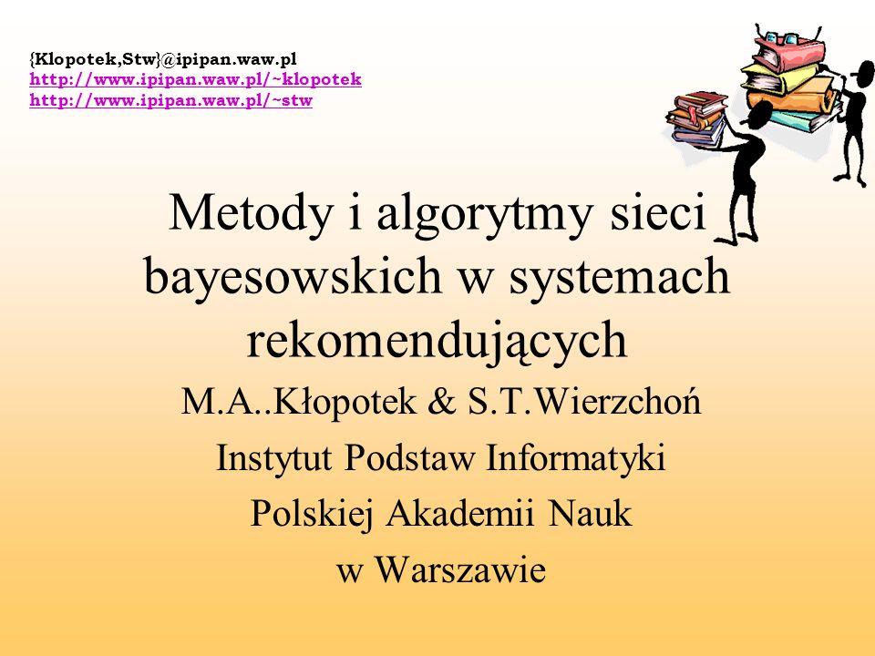 {Klopotek,Stw}@ipipan.waw.pl http://www.ipipan.waw.pl/~klopotek http://www.ipipan.waw.pl/~stw Metody i algorytmy sieci bayesowskich w systemach rekome