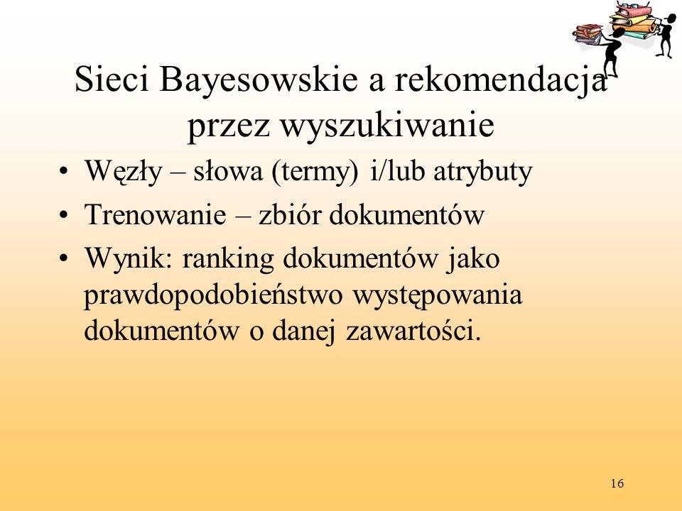 16 Sieci Bayesowskie a rekomendacja przez wyszukiwanie Węzły – słowa (termy) i/lub atrybuty Trenowanie – zbiór dokumentów Wynik: ranking dokumentów ja