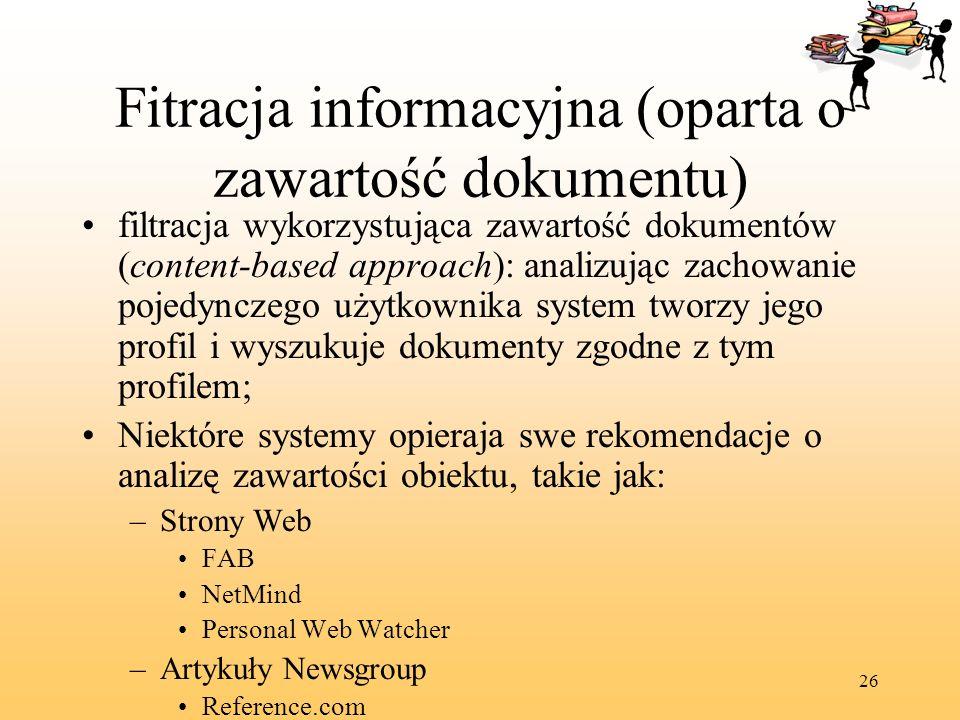 26 Fitracja informacyjna (oparta o zawartość dokumentu) filtracja wykorzystująca zawartość dokumentów (content-based approach): analizując zachowanie