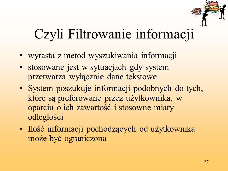 27 Czyli Filtrowanie informacji wyrasta z metod wyszukiwania informacji stosowane jest w sytuacjach gdy system przetwarza wyłącznie dane tekstowe. Sys
