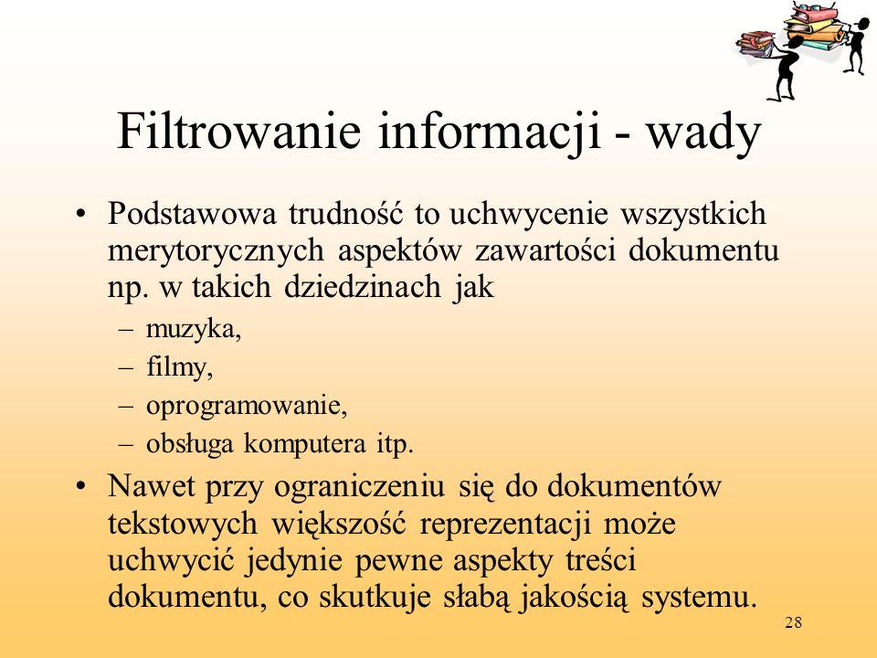 28 Filtrowanie informacji - wady Podstawowa trudność to uchwycenie wszystkich merytorycznych aspektów zawartości dokumentu np. w takich dziedzinach ja