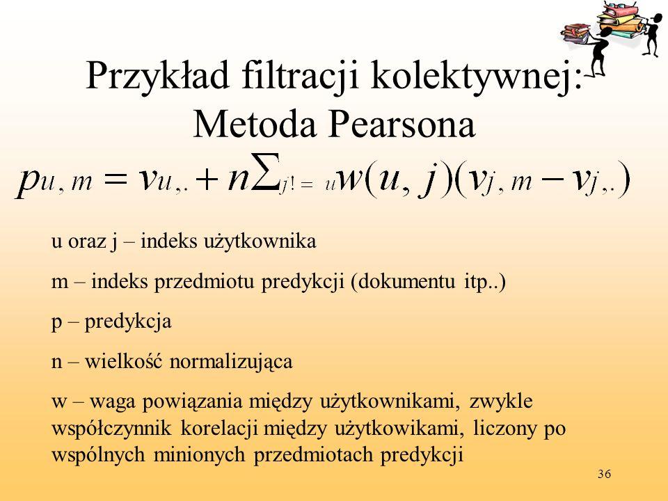 36 Przykład filtracji kolektywnej: Metoda Pearsona u oraz j – indeks użytkownika m – indeks przedmiotu predykcji (dokumentu itp..) p – predykcja n – w