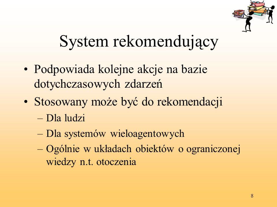 8 System rekomendujący Podpowiada kolejne akcje na bazie dotychczasowych zdarzeń Stosowany może być do rekomendacji –Dla ludzi –Dla systemów wieloagen