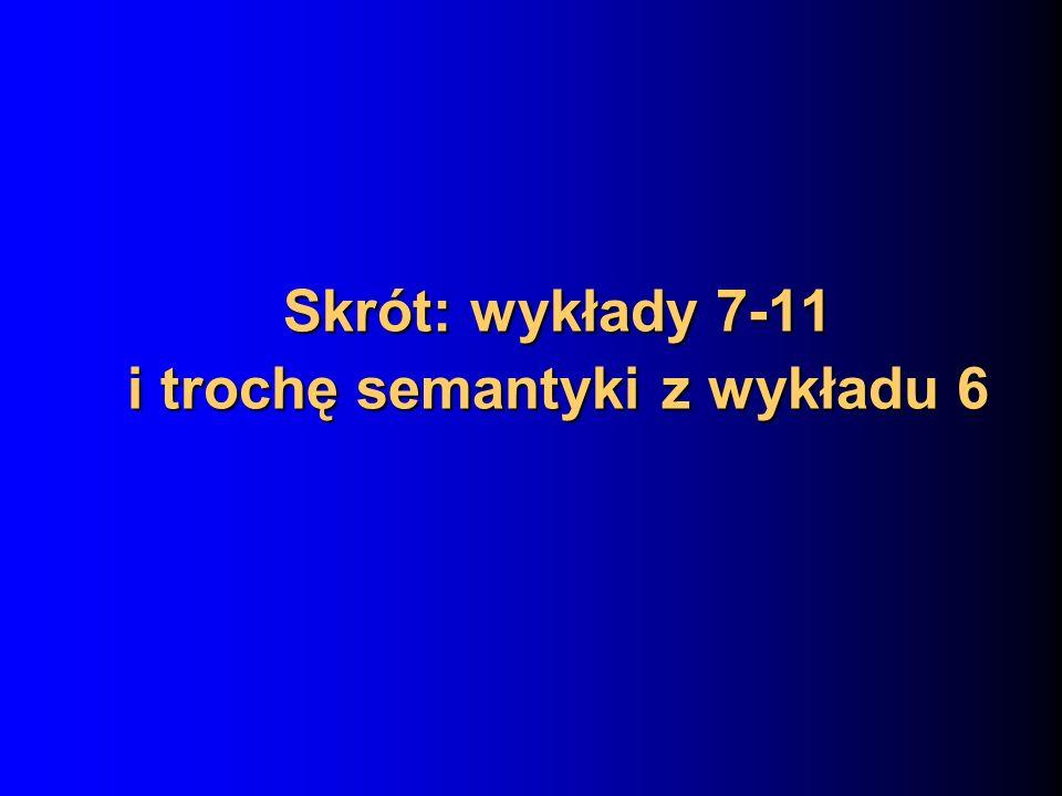Skrót: wykłady 7-11 i trochę semantyki z wykładu 6