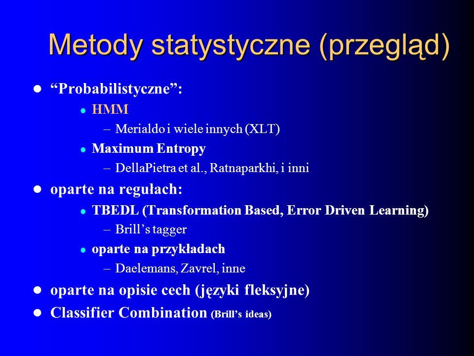 Metody statystyczne (przegląd) Probabilistyczne: HMM –Merialdo i wiele innych (XLT) Maximum Entropy –DellaPietra et al., Ratnaparkhi, i inni oparte na