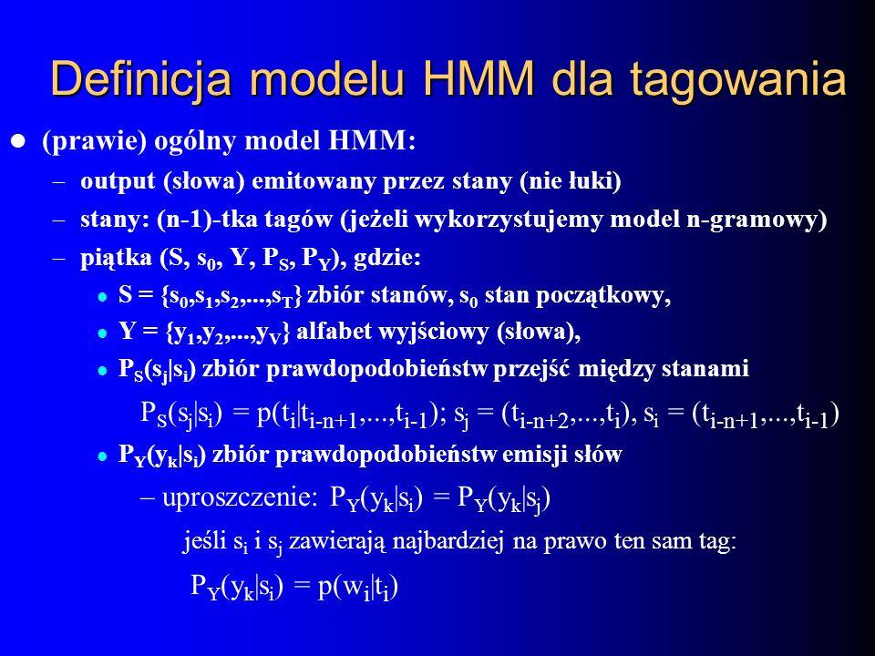 Definicja modelu HMM dla tagowania (prawie) ogólny model HMM: – output (słowa) emitowany przez stany (nie łuki) – stany: (n-1)-tka tagów (jeżeli wykor