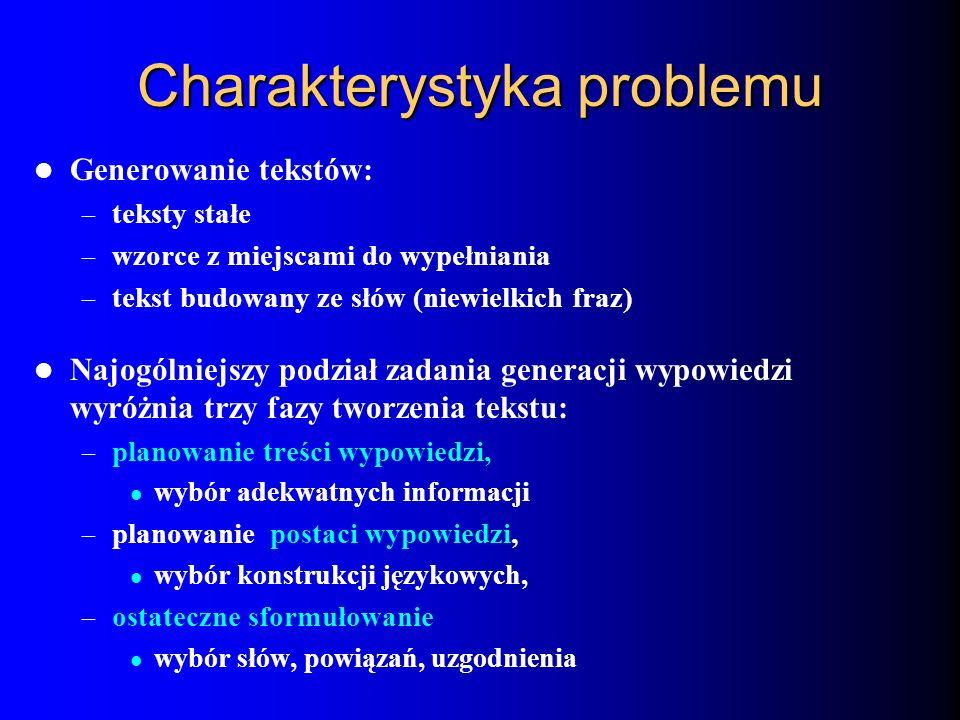 Charakterystyka problemu Generowanie tekstów: – teksty stałe – wzorce z miejscami do wypełniania – tekst budowany ze słów (niewielkich fraz) Najogólni