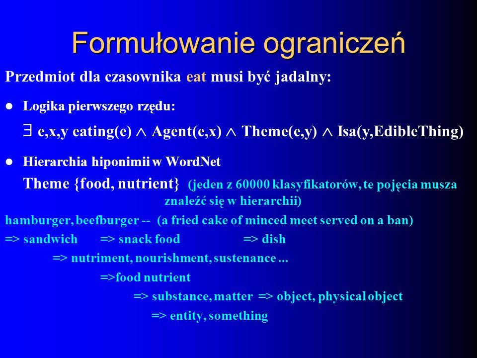 Formułowanie ograniczeń Przedmiot dla czasownika eat musi być jadalny: Logika pierwszego rzędu: e,x,y eating(e) Agent(e,x) Theme(e,y) Isa(y,EdibleThin