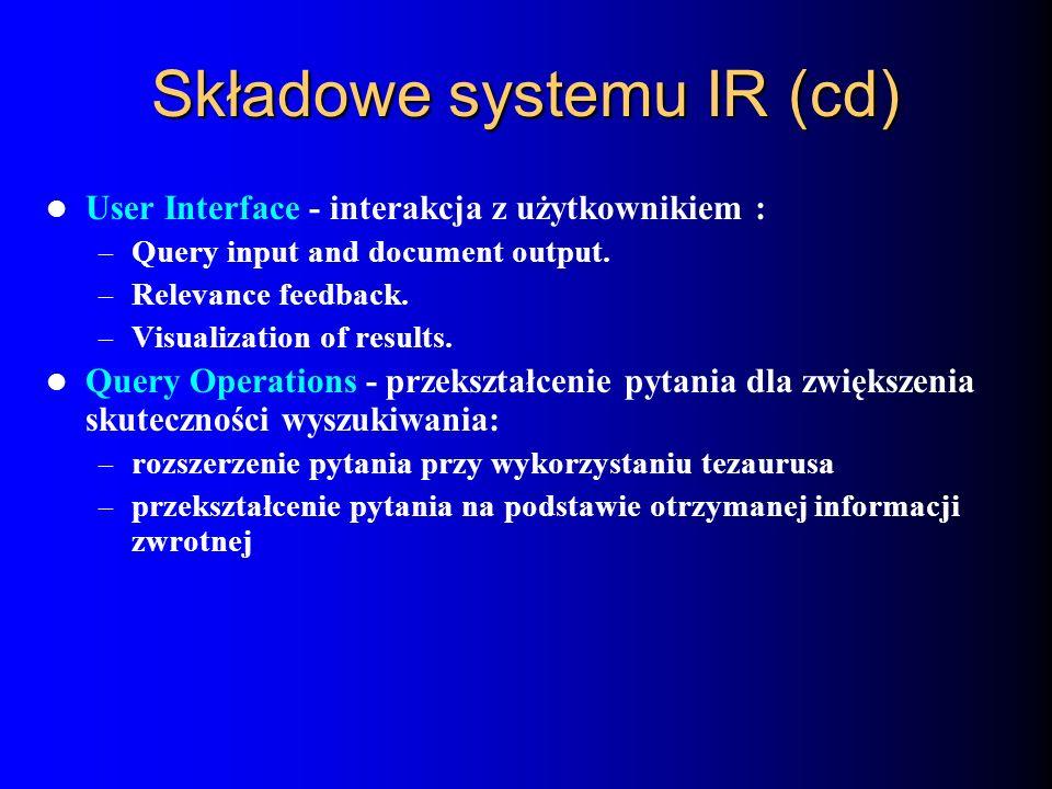 Składowe systemu IR (cd) User Interface - interakcja z użytkownikiem : – Query input and document output. – Relevance feedback. – Visualization of res