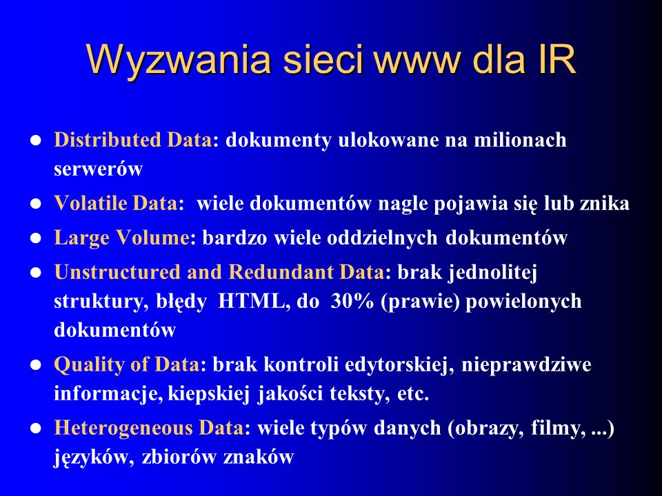 Wyzwania sieci www dla IR Distributed Data: dokumenty ulokowane na milionach serwerów Volatile Data: wiele dokumentów nagle pojawia się lub znika Larg