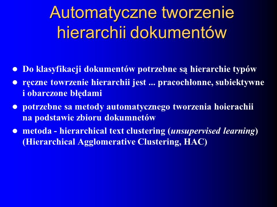 Automatyczne tworzenie hierarchii dokumentów Do klasyfikacji dokumentów potrzebne są hierarchie typów ręczne towrzenie hierarchii jest... pracochłonne