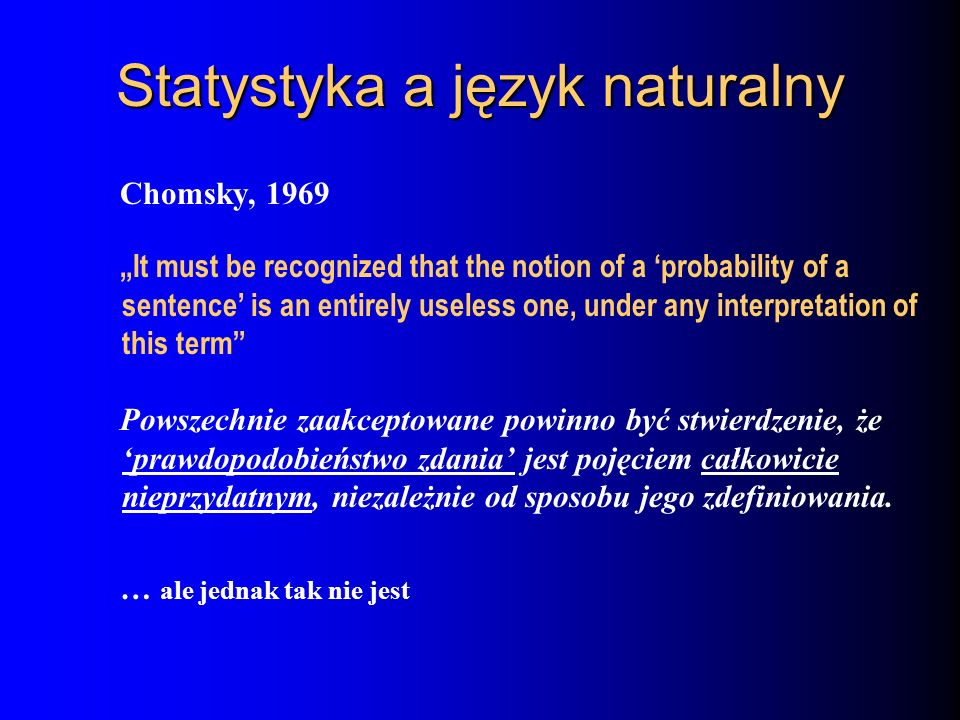 Statystyka a język naturalny Chomsky, 1969 It must be recognized that the notion of a probability of a sentence is an entirely useless one, under any