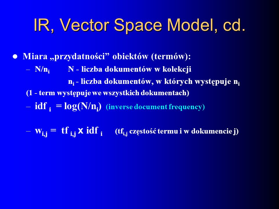 IR, Vector Space Model, cd. Miara przydatności obiektów (termów): – N/n i N - liczba dokumentów w kolekcji n i - liczba dokumentów, w których występuj