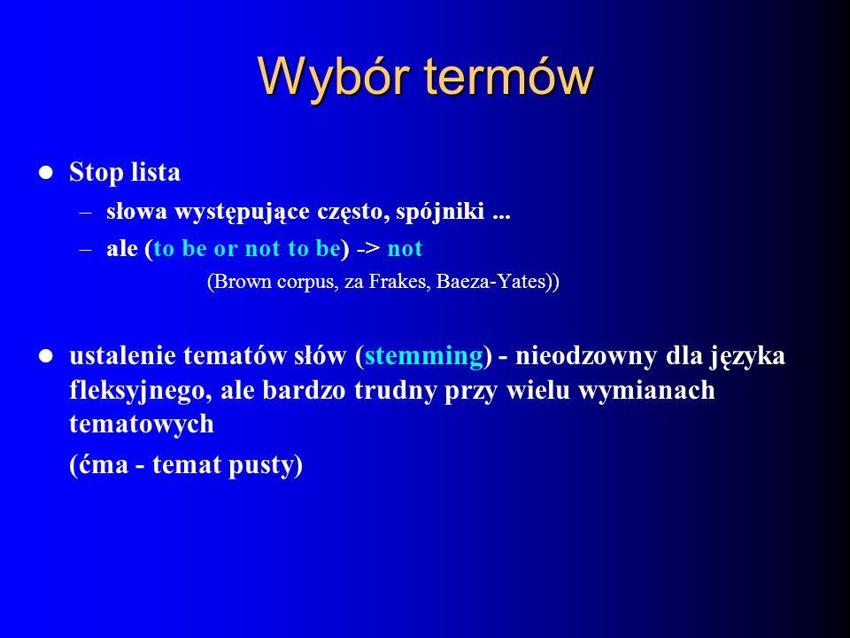 Wybór termów Stop lista – słowa występujące często, spójniki... – ale (to be or not to be) -> not (Brown corpus, za Frakes, Baeza-Yates)) ustalenie te
