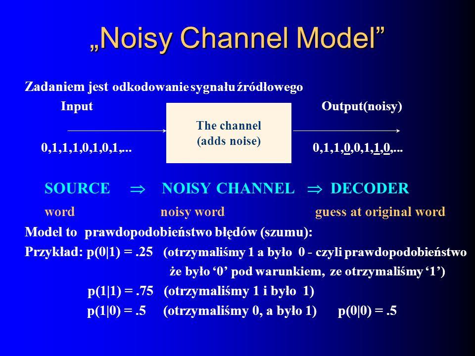 Noisy Channel Model Zadaniem jest odkodowanie sygnału źródłowego Input Output(noisy) The channel 0,1,1,1,0,1,0,1,... (adds noise) 0,1,1,0,0,1,1,0,...