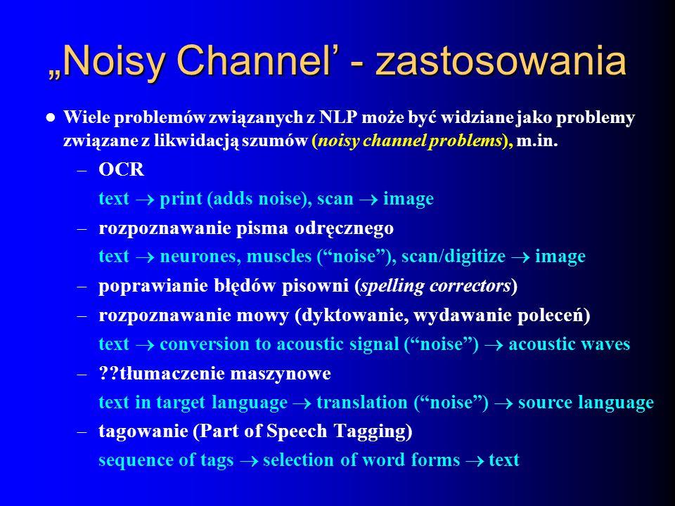 Noisy Channel - zastosowania Wiele problemów związanych z NLP może być widziane jako problemy związane z likwidacją szumów (noisy channel problems), m