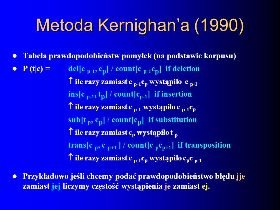 Metoda Kernighana (1990) Tabela prawdopodobieństw pomyłek (na podstawie korpusu) P (t|c) = del[c p-1, c p ] / count[c p-1 c p ] if deletion ile razy z