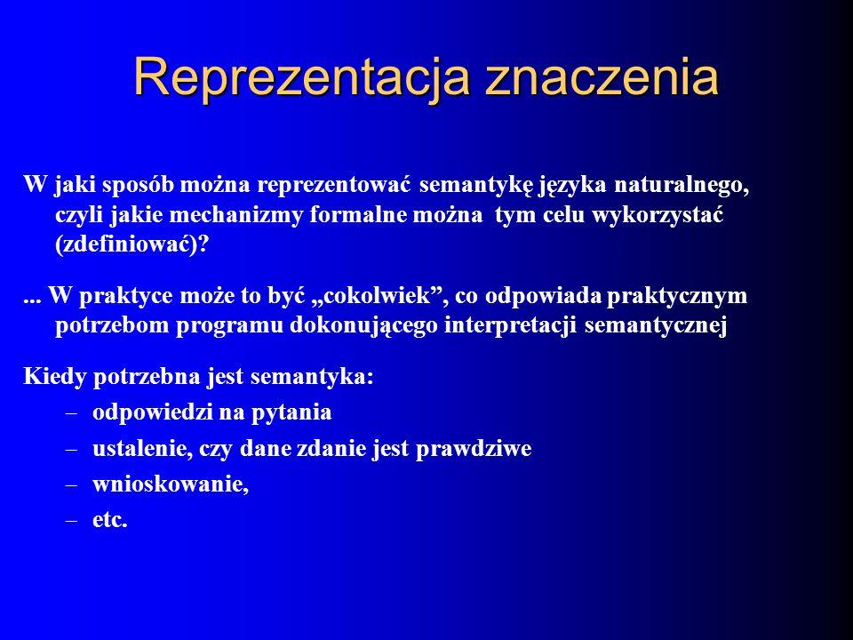 Reprezentacja znaczenia W jaki sposób można reprezentować semantykę języka naturalnego, czyli jakie mechanizmy formalne można tym celu wykorzystać (zd
