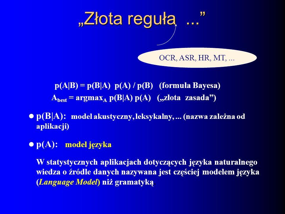 Złota reguła... OCR, ASR, HR, MT,... p(A|B) = p(B|A) p(A) / p(B) (formuła Bayesa) A best = argmax A p(B|A) p(A) (złota zasada) p(B|A): model akustyczn