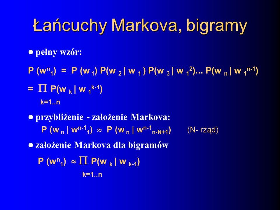 Łańcuchy Markova, bigramy pełny wzór: P (w n 1 ) = P (w 1 ) P(w 2 | w 1 ) P(w 3 | w 1 2 )... P(w n | w 1 n-1 ) = P(w k | w 1 k-1 ) k=1..n przybliżenie