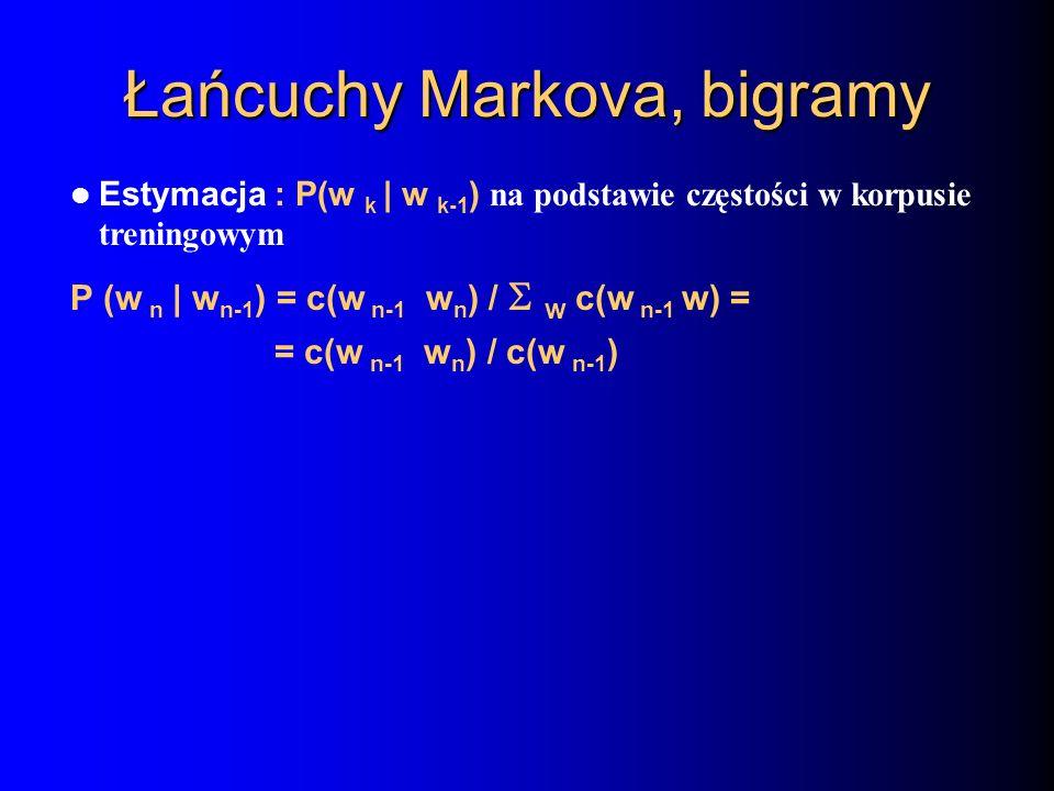 Łańcuchy Markova, bigramy Estymacja : P(w k | w k-1 ) na podstawie częstości w korpusie treningowym P (w n | w n-1 ) = c(w n-1 w n ) / w c(w n-1 w) =