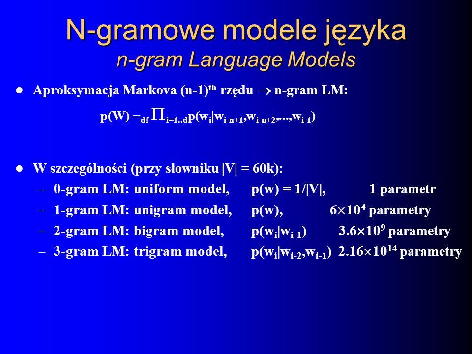 Aproksymacja Markova (n-1) th rzędu n-gram LM: p(W) df i=1..d p(w i |w i-n+1,w i-n+2,...,w i-1 ) W szczególności (przy słowniku |V| = 60k): – 0-gram L