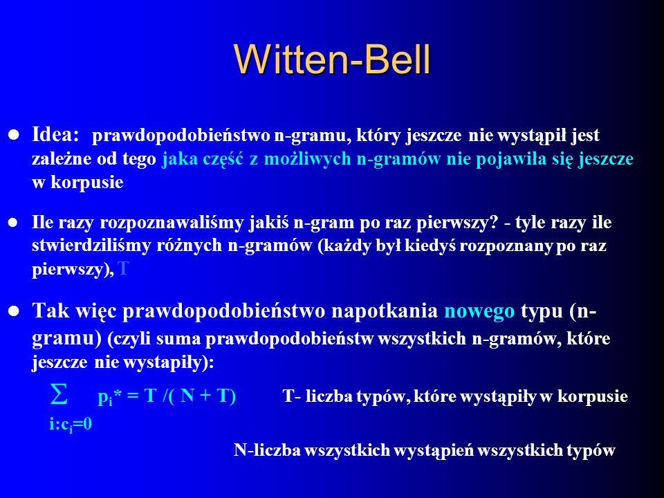 Witten-Bell Idea: prawdopodobieństwo n-gramu, który jeszcze nie wystąpił jest zależne od tego jaka część z możliwych n-gramów nie pojawiła się jeszcze