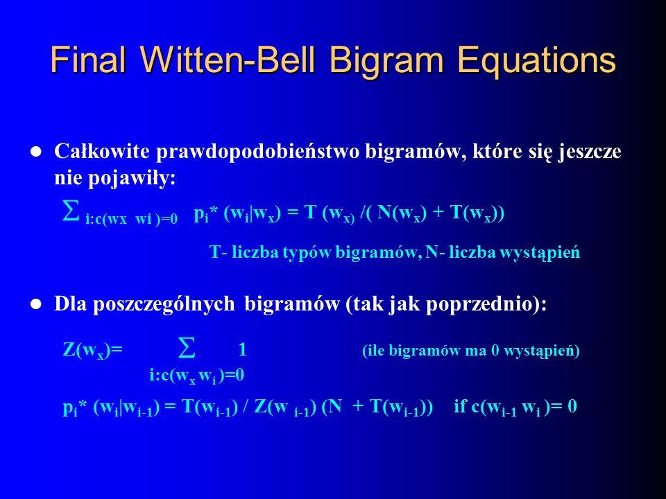 Final Witten-Bell Bigram Equations Całkowite prawdopodobieństwo bigramów, które się jeszcze nie pojawiły: i:c(wx wi )=0 p i * (w i |w x ) = T (w x) /(