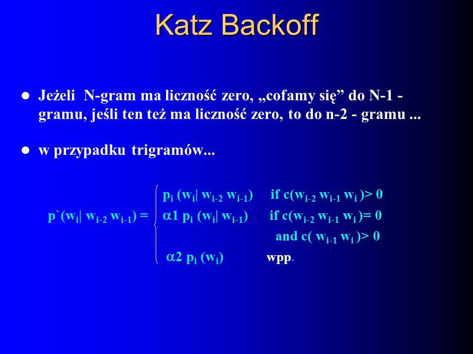 Katz Backoff Jeżeli N-gram ma liczność zero, cofamy się do N-1 - gramu, jeśli ten też ma liczność zero, to do n-2 - gramu... w przypadku trigramów...