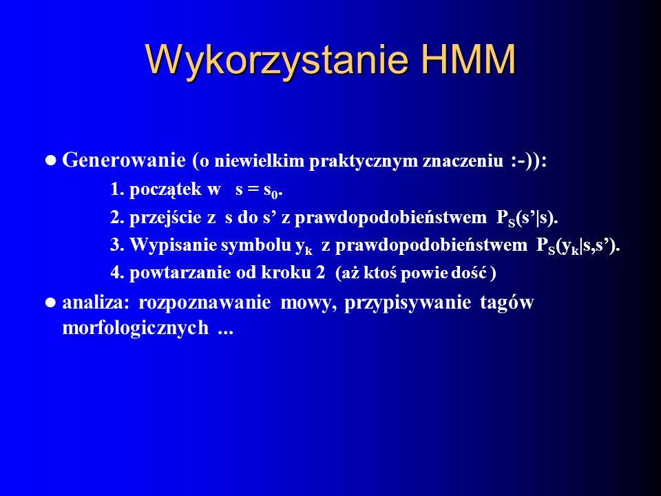 Wykorzystanie HMM Generowanie ( o niewielkim praktycznym znaczeniu :-)): 1. początek w s = s 0. 2. przejście z s do s z prawdopodobieństwem P S (s|s).